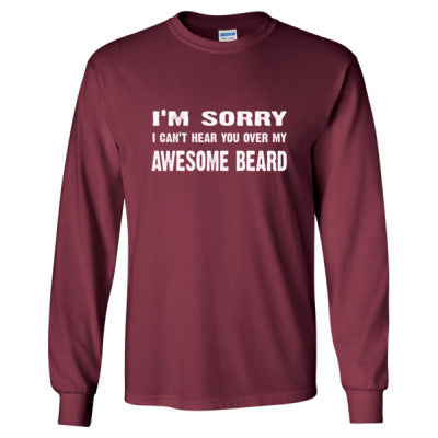 Im Sorry I Cant Hear You Over My Awesome Beard Tshirt - Long Sleeve T-Shirt S-Maroon- Cool Jerseys - 1