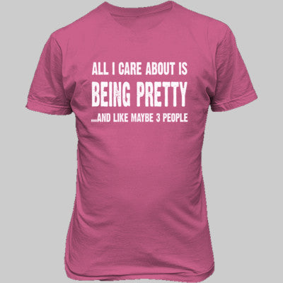 All i Care About Is Being Pretty tshirt - Unisex T-Shirt FRONT Print S-Safety Pink- Cool Jerseys - 1