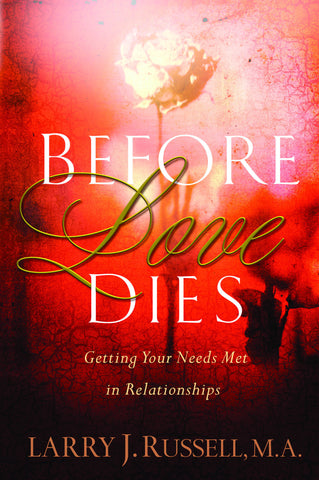 Before Love Dies...Getting Your Needs Met In Relationships  by Larry Russell