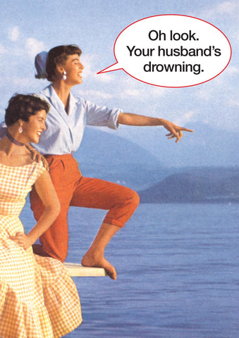 Oh look. Your husband's drowning