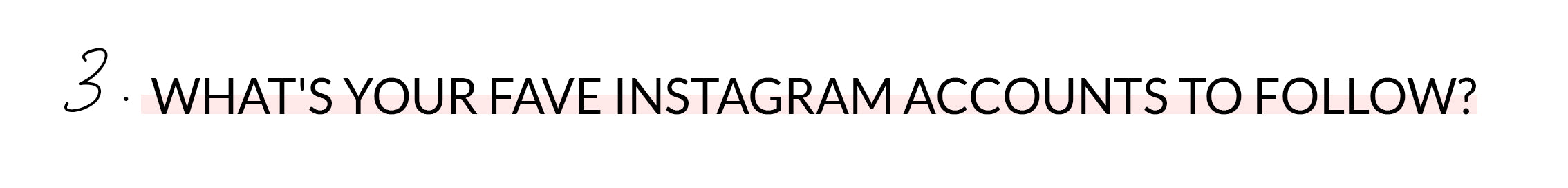 3. WHAT'S YOUR FAVE INSTAGRAM ACCOUNTS TO FOLLOW?