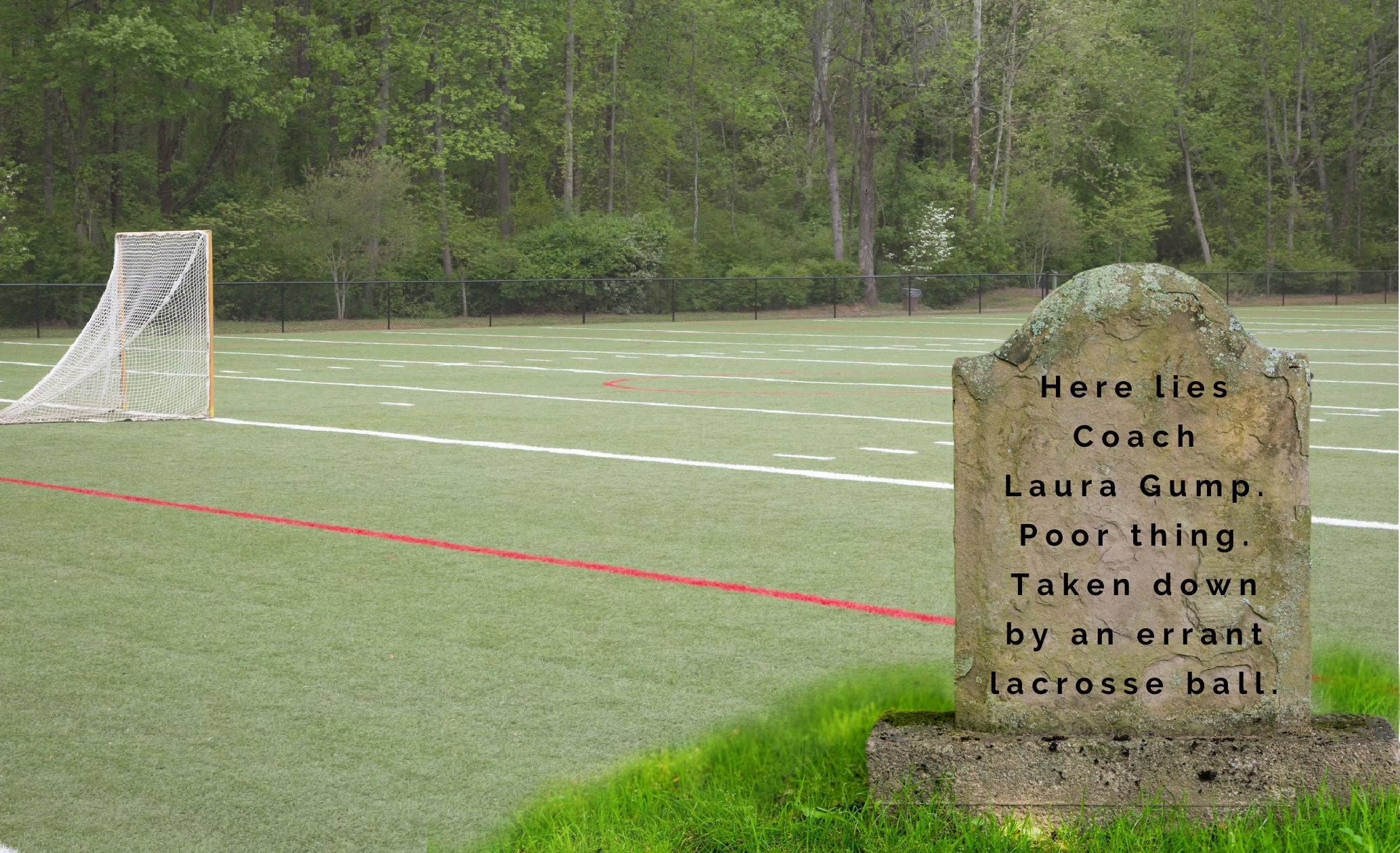 Here Lies Coach Laura Gump. Poor Thing. Taken Down by An Errant Lacrosse Ball.
