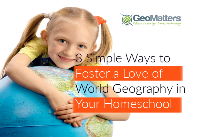 3 Simple Ways to Foster a Love of World Geography in Your Homeschool @GeoMatters