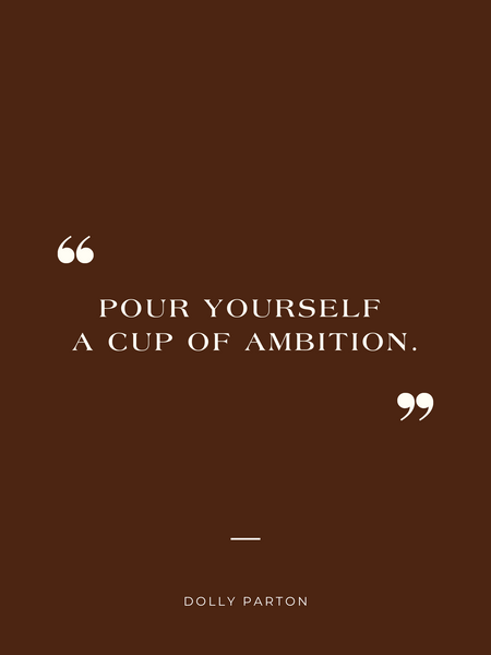 """""""Pour yourself a cup of ambition""""  - Dolly Parton"""