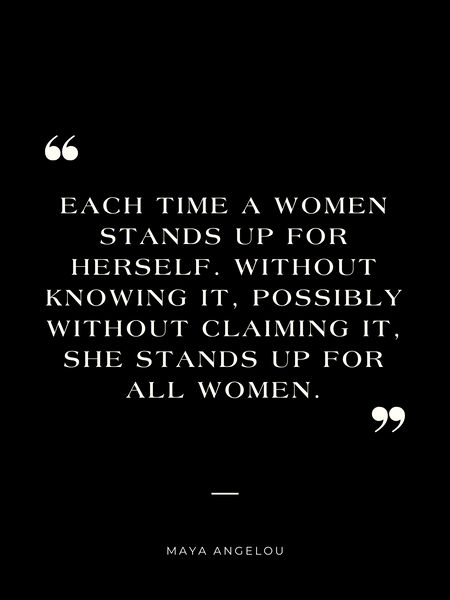 """""""Each time a women stands up for herself, without knowing it, possibly without claiming it, she stands up with all women."""" - Maya Angelou"""