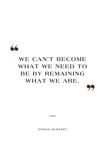 """""""We can't become what we need to be by remaining the same."""" Oprah Winfrey"""