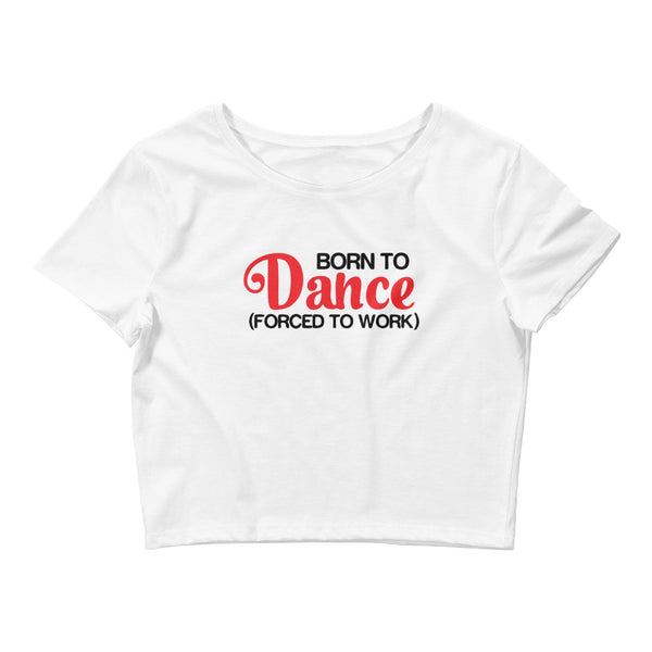 Born To Dance Forced To Work - Women's Crop Top