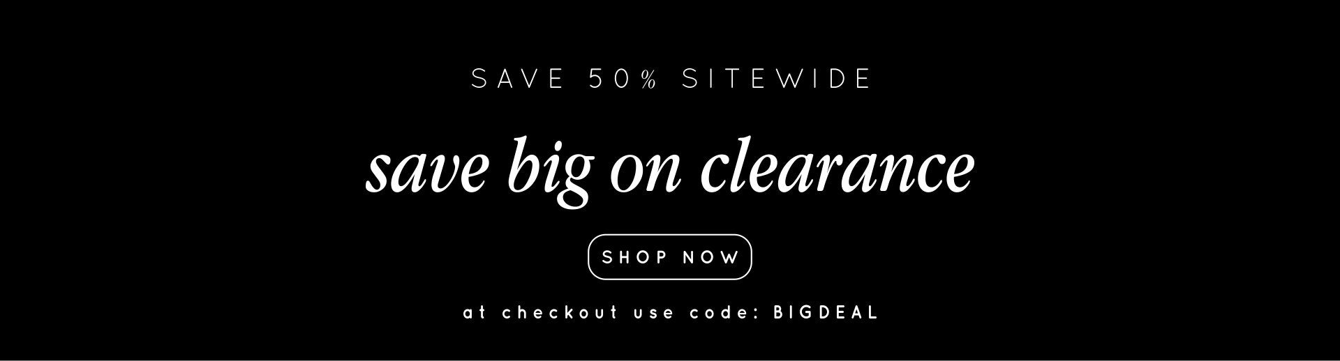 save 50% off even on clearance items using code BIGDEAL