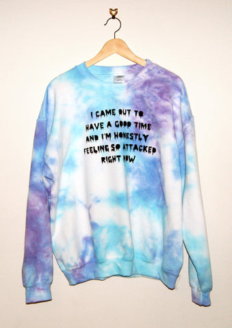 Tie-Dyed 'I Came Out To Have a Good Time and I'm Honestly Feeling So Attacked Right Now' Void and Worth Sweatshirt