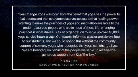 """ Sea Change Yoga was born from the belief that yoga has the power to heal trauma and that everyone deserves access to that healing power. Wanting to make the practices of yoga and meditation available to the under-resourced people who are in need of these life- changing practices is what drives us as an organization to serve up over 10,000 yoga service hours a year. Our trauma informed classes are always free to our students, and we could not do this without the community support of so many yogis who recognize that yoga can change lives. We are honored, on behalf of the people we serve, to receive this generous support from Kiss The Sky."" - Executive Director and Founder: Diana Lee"