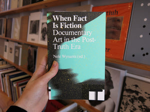 When Fact Is Fiction: Documentary Art in the Post-Truth Era