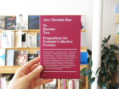 Alex Martinis Roe – To Become Two: Propositions for Feminist Collective Practice