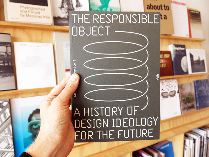 The Responsible Object A History Of Design Ideology For The Future