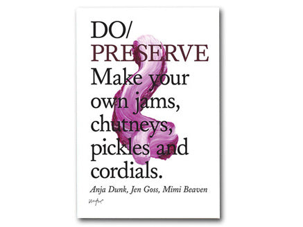 Do Preserve: Make your own jams, chutneys, pickles & cordials