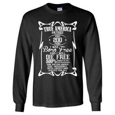 f125901c True American Patriot Pure 200 Proof I Was Born Free And I Will Die Free -  Long Sleeve T-Shirt