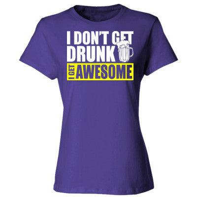 63c879066 I Do Not Get Drunk I Get Awesome - Ladies' Cotton T-Shirt - Custom ...