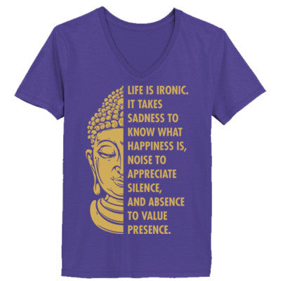 f4aa7e5e5 Buddha Life Is Ironic It Takes Sadness To Know What Happiness Is Noise To  Appreciate Silence And Absence To Value Presence - Ladies' V-Neck T-Shirt