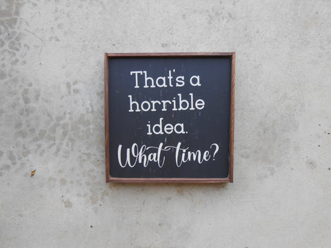 "Wood sign with the quote, ""That's a horrible idea. What time?"""