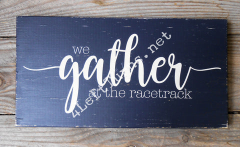 We Gather at the Race Track Wood Sign