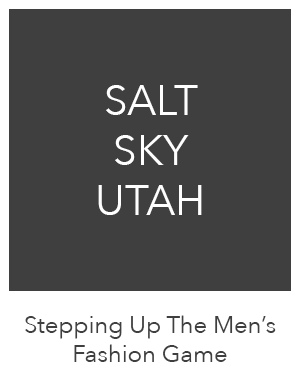Stepping Up The Men's Fashion Game - Salt Sky Utah