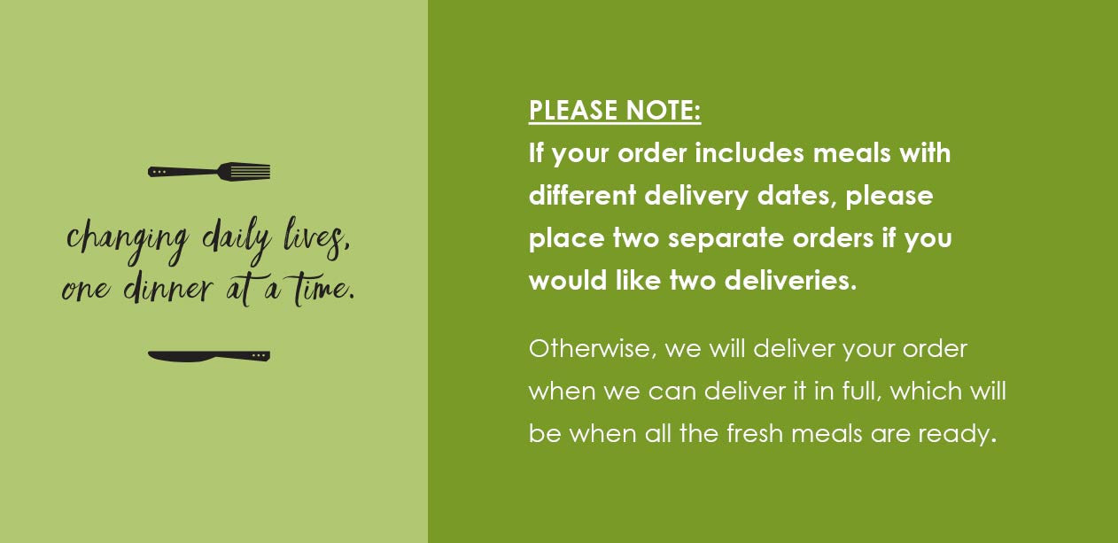 If your order includes meals with different delivery dates, please place two separate orders if you would like two deliveries. Otherwise, we will deliver your order when we can deliver it in full, which will be when all the fresh meals are ready.