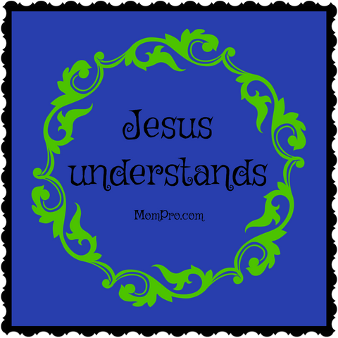 Jesus Understands - Image Created By: Jennie Louwes