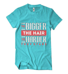 The Bigger the Hair the Harder They Stare T-Shirt