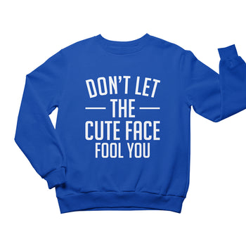 Don't Let The Cute Face Fool You Sweatshirt