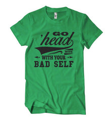 Go Head With Your Bad Self T-Shirt - Izzy & Liv - crew neck