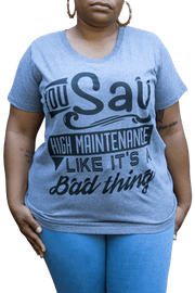You Say High Maintenance Like It's a Bad Thing T-Shirt - Izzy & Liv - graphic tee