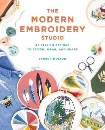 The Modern Embroidery Studio, 20 Stylish Designs to Stitch, Wear, and Share by Lauren Holton