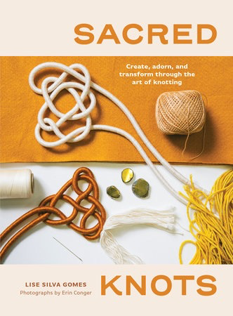 Sacred Knots - Create, Adorn, and Transform through the Art of Knotting by Lise Silva Gomes