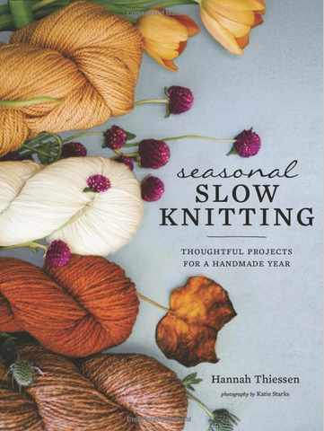 Seasonal Slow Knitting: Thoughtful Projects for a Handmade Year by Hannah Theissen