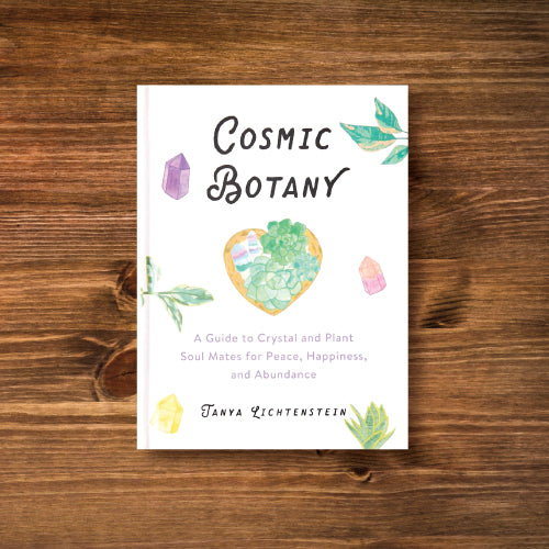 Cosmic Botany - A Guide to Crystal and Plant Soul Mates for Peace, Happiness, and Abundance