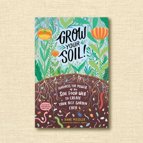 Grow Your Soil! Harness the Power of the Soil Food Web to Create Your Best Garden Ever