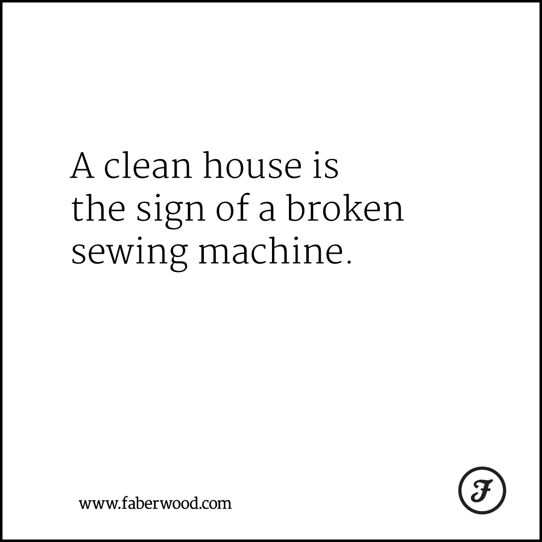 A clean house is the sign of a broken sewing machine.