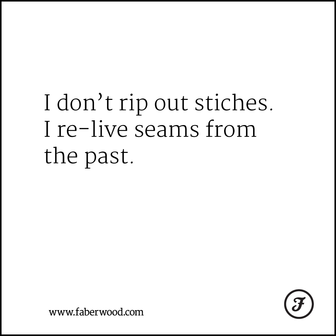 I don't rip out stiches. I re-live seams from the past.