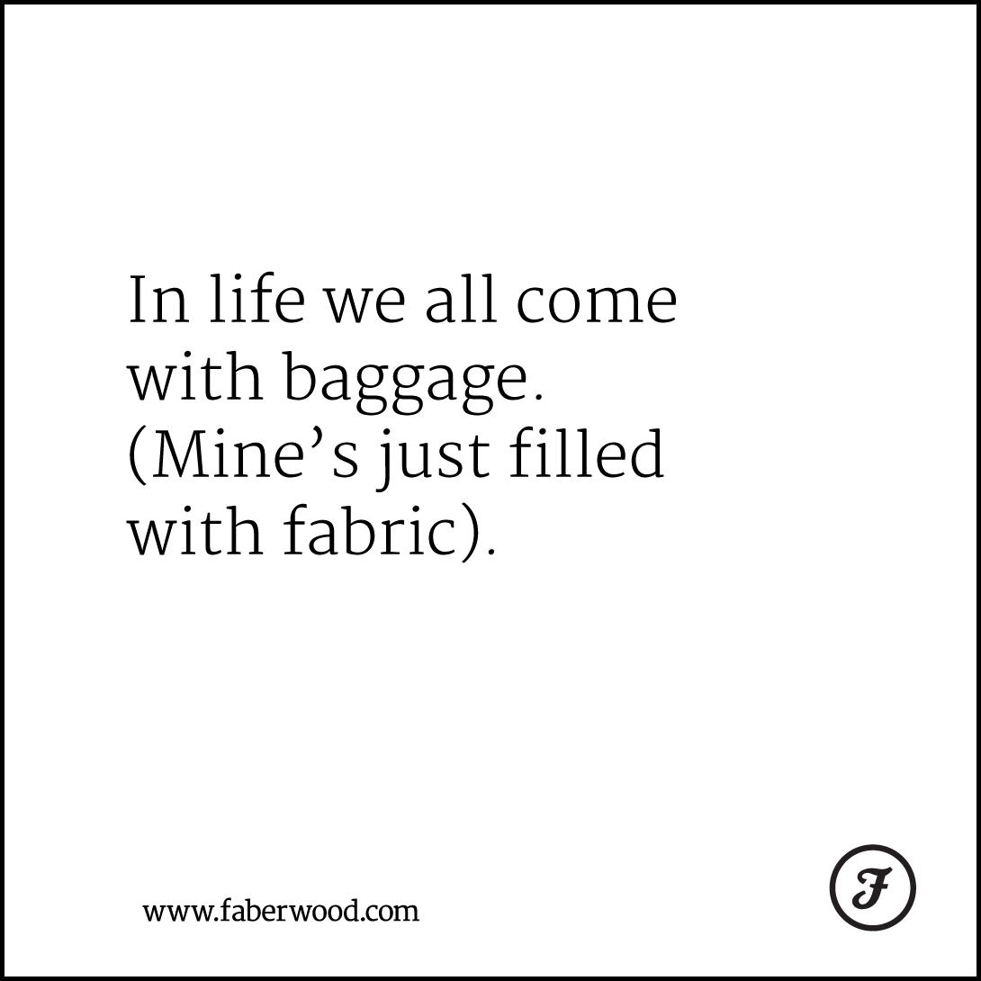 In life we all come with baggage. (Mine's just filled with fabric).