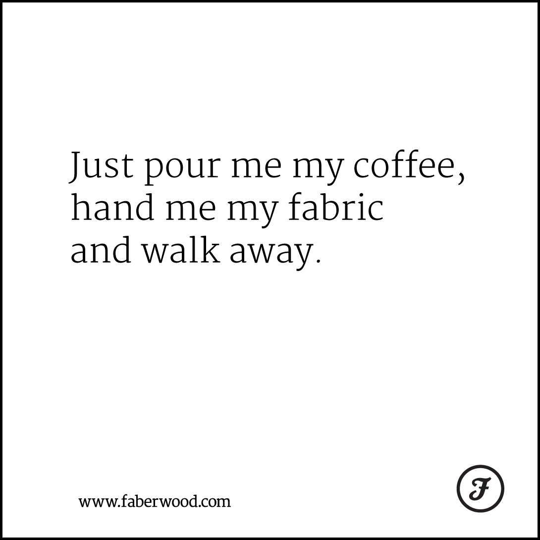 Just pour me my coffee, hand me my fabric and walk away.