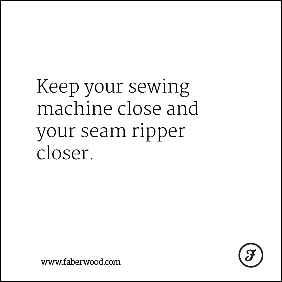 Keep your sewing machine close and your seam ripper closer.