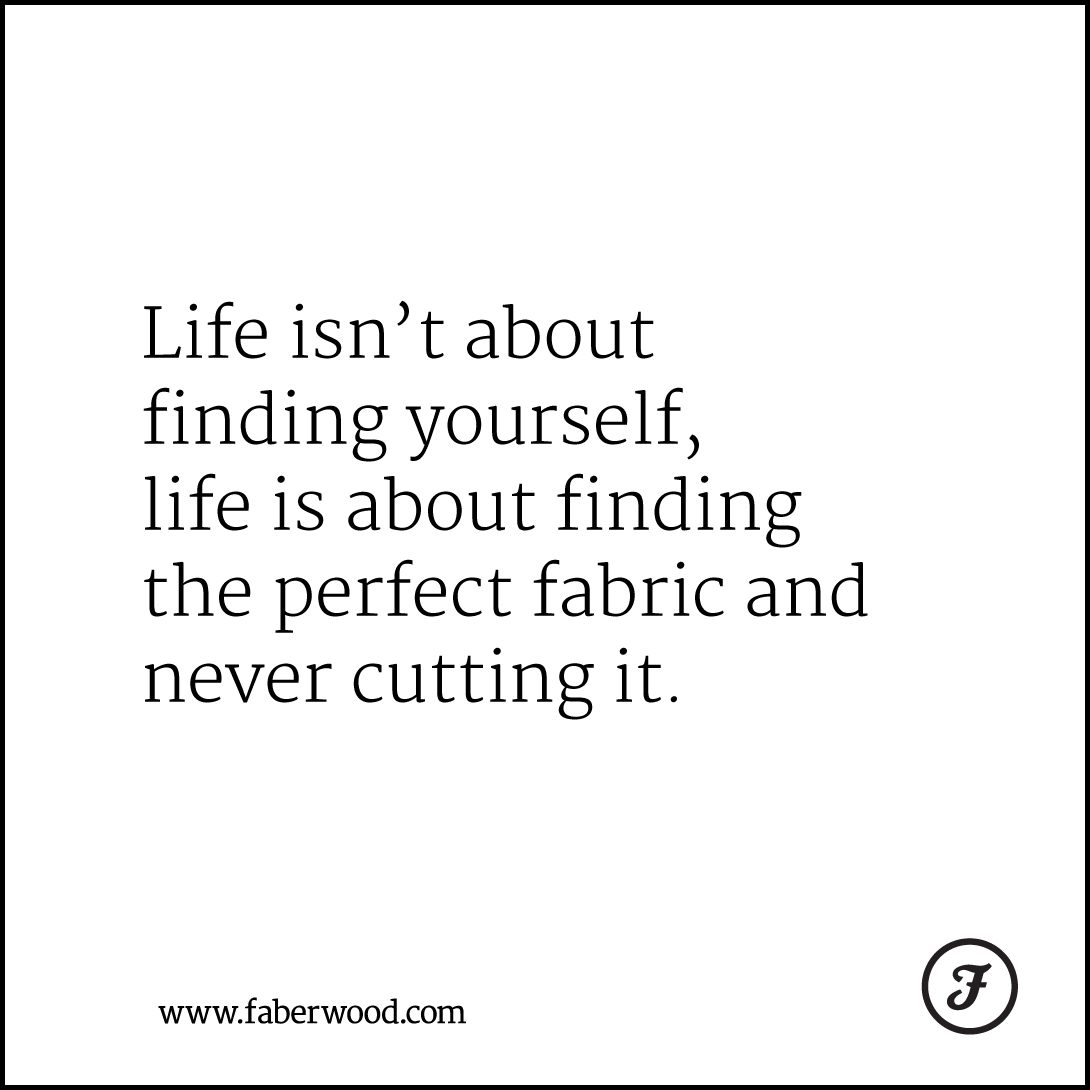 Life isn't about finding yourself, life is about finding the perfect fabric and never cutting it.