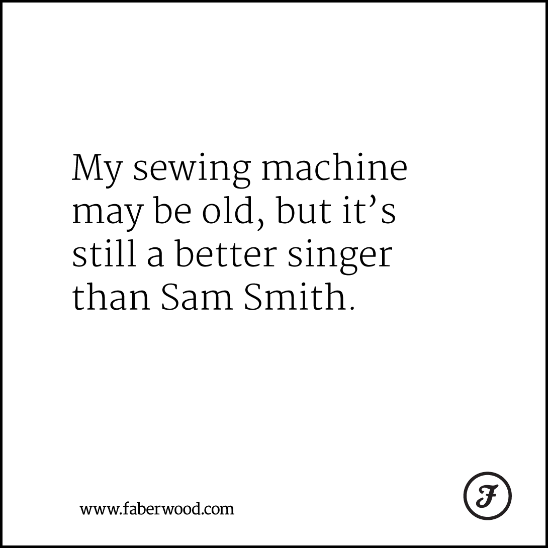 My sewing machine may be old, but it's still a better singer than Sam Smith.