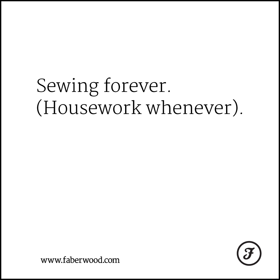 Sewing forever. (Housework whenever).