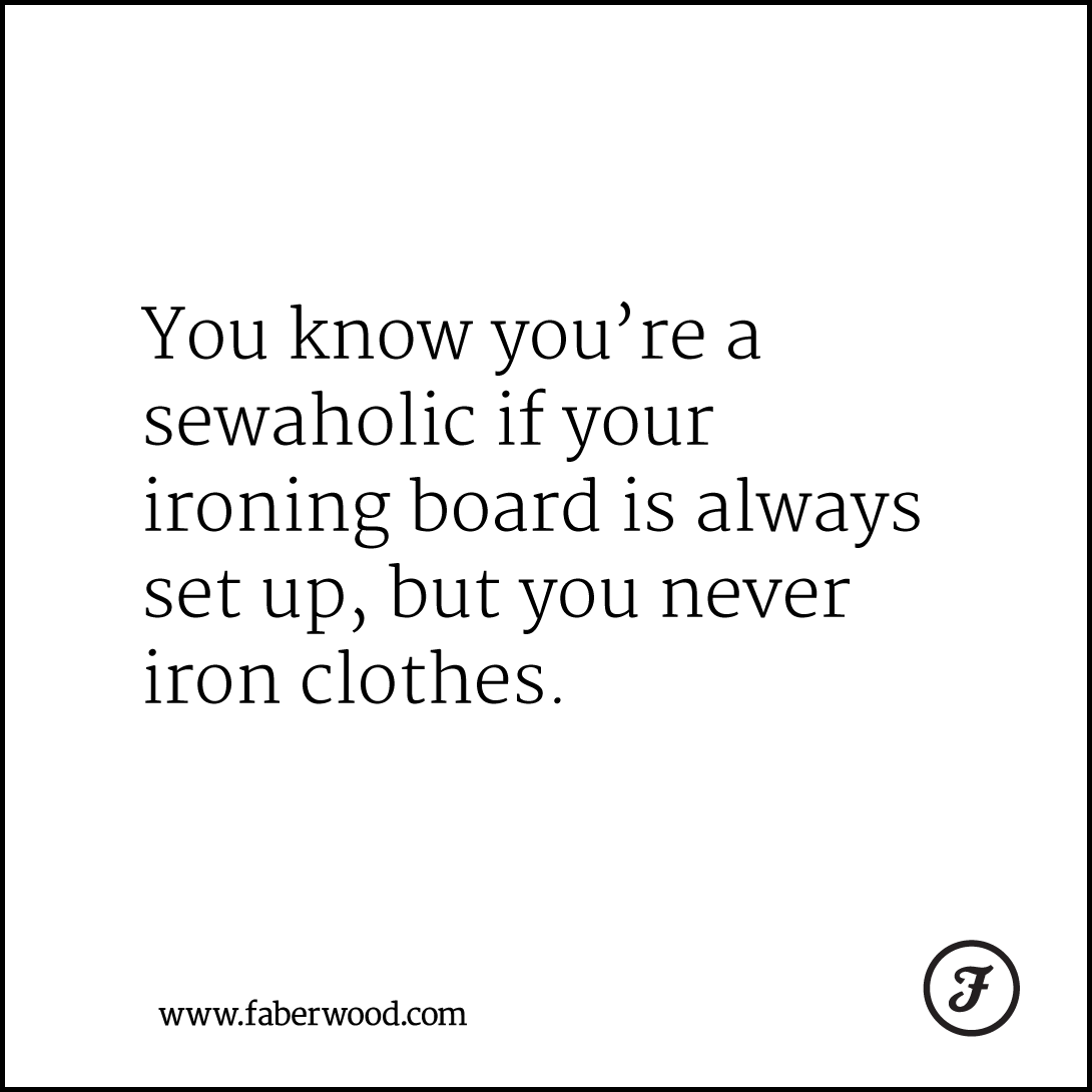 You know you're a sewaholic if your ironing board is always set up, but you never iron clothes.
