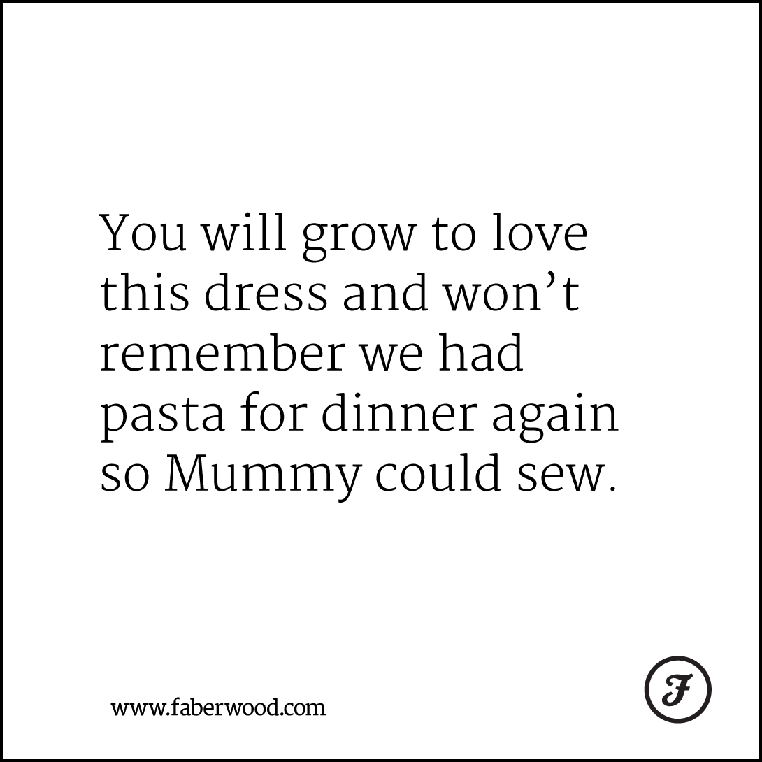 You will grow to love this dress and won't remember we had pasta for dinner again so Mummy could sew.