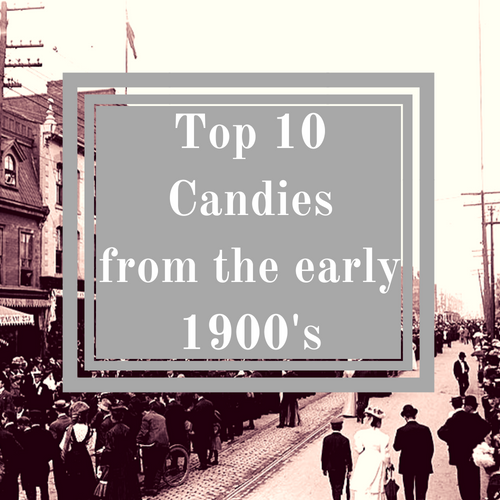 Top 10 Candies from the early 1900's