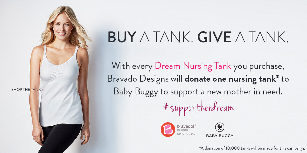 With every Dream Nursing Tank you purchase, Bravado Designs will donate one nursing tank* to Baby Buggy to support a new mother in need.                    #supportherdream. A donation of 10,000 tanks will be made for this campaign.