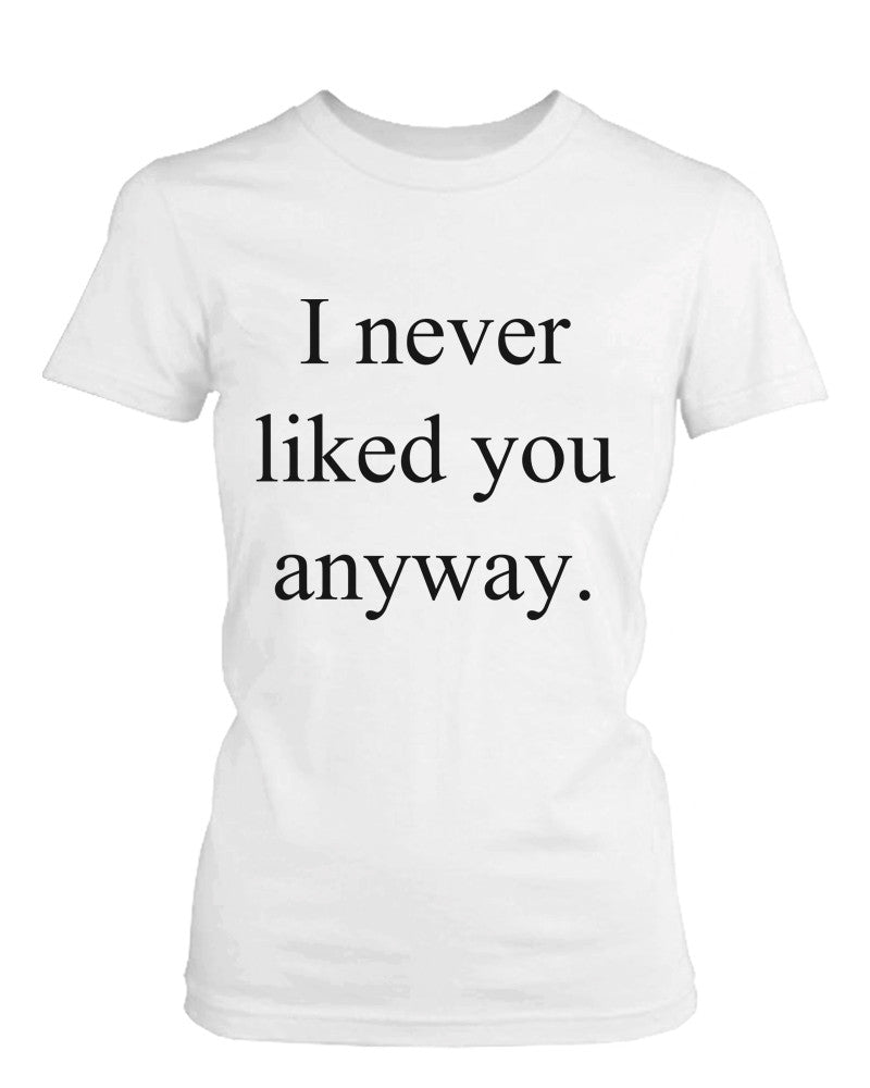Women's White Cotton T-Shirt – I Never Liked You Anyway Funny Graphic Tee