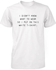 I Didn't Know What to Wear So I Put On This White T-Shirt Funny Men's Tee