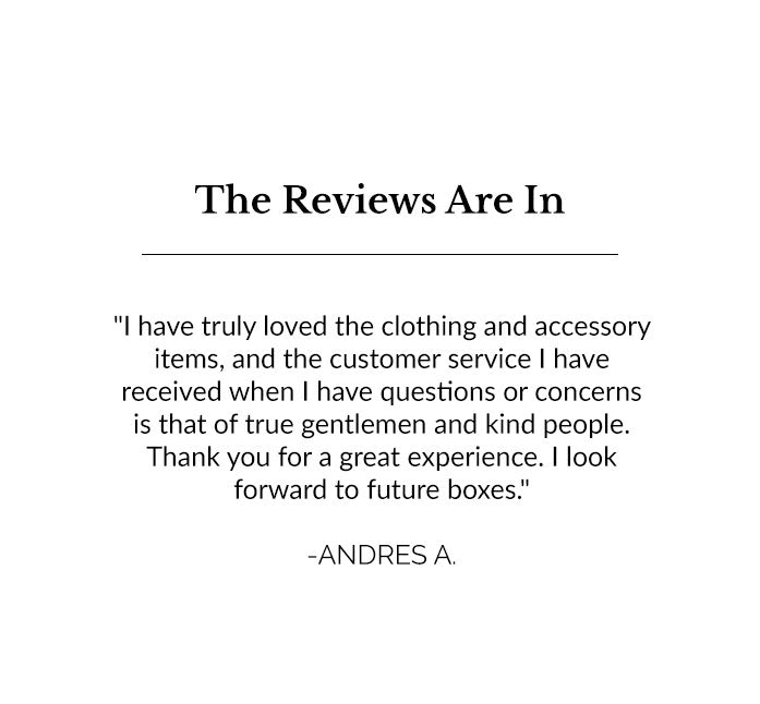 I have truly loved the clothing and accessory items, and the customer service I have received when I have questions or concerns is that of true gentlemen and kind people. Thank you for a great experience. I look forward to future boxes. - Andres A.